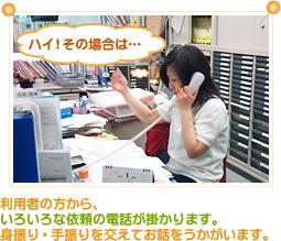 利用者の方から、色々な依頼の電話が掛かります。身振り・手振りを交えてお話をうかがいます。