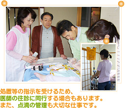 処置等の指示を受けるため、医師の往診に同行する場合もあります。また、点滴の管理も大切な仕事です。